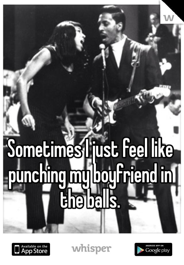 Sometimes I just feel like punching my boyfriend in the balls.