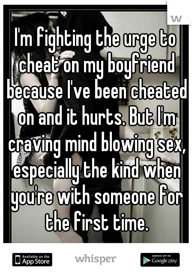 I'm fighting the urge to cheat on my boyfriend because I've been cheated on and it hurts. But I'm craving mind blowing sex, especially the kind when you're with someone for the first time.