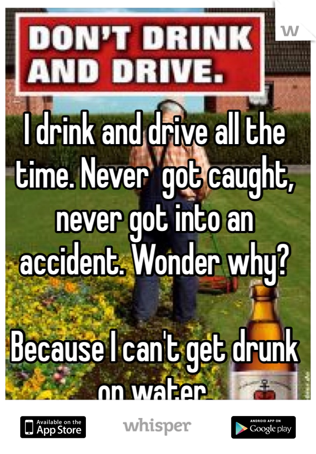 I drink and drive all the time. Never  got caught, never got into an accident. Wonder why?   Because I can't get drunk on water.