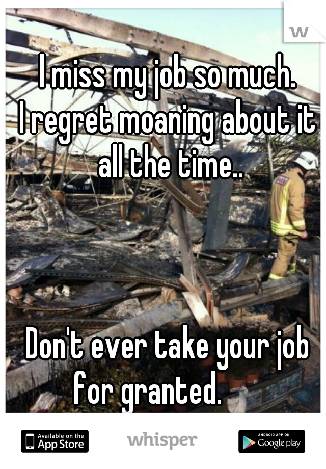 l miss my job so much. I regret moaning about it all the time..                                                                                             Don't ever take your job for granted.