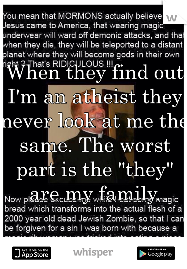 "When they find out I'm an atheist they never look at me the same. The worst part is the ""they"" are my family."