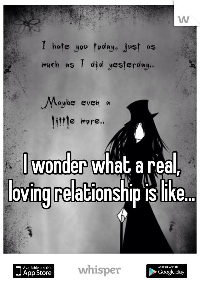 I wonder what a real, loving relationship is like...
