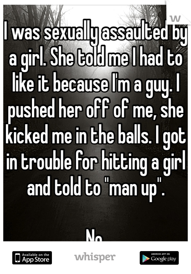 """I was sexually assaulted by a girl. She told me I had to like it because I'm a guy. I pushed her off of me, she kicked me in the balls. I got in trouble for hitting a girl and told to """"man up"""".   No."""