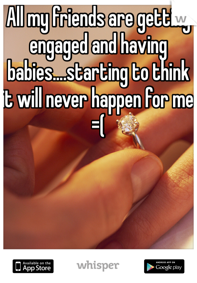 All my friends are getting engaged and having babies....starting to think it will never happen for me =(