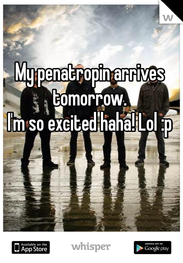 My penatropin arrives tomorrow.  I'm so excited haha! Lol :p