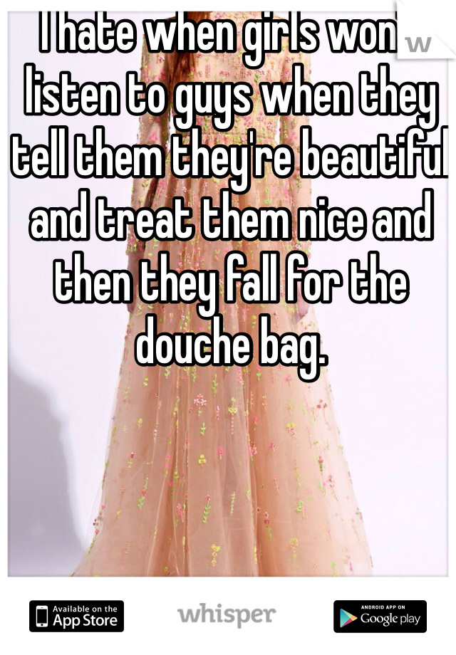 I hate when girls won't listen to guys when they tell them they're beautiful and treat them nice and then they fall for the douche bag.