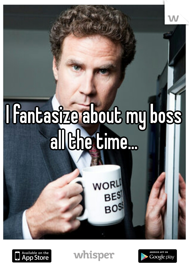 I fantasize about my boss all the time...