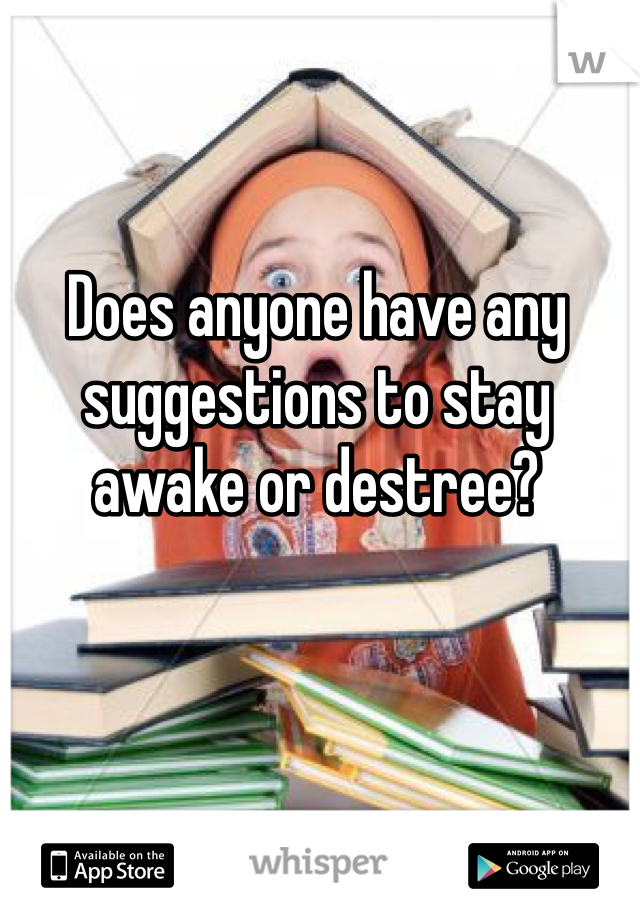 Does anyone have any suggestions to stay awake or destree?