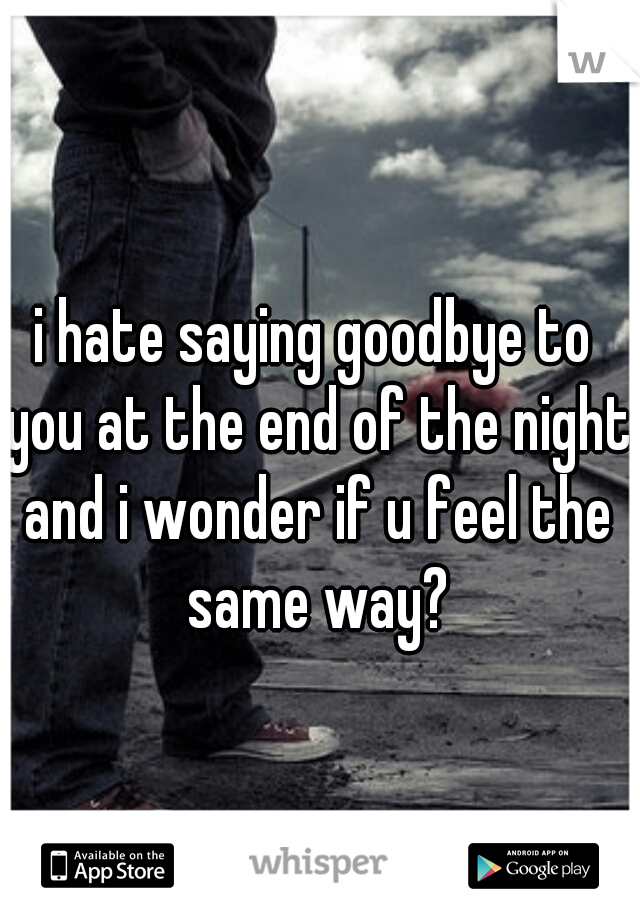 i hate saying goodbye to you at the end of the night and i wonder if u feel the same way?