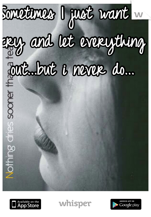 Sometimes I just want to cry and let everything out...but i never do...