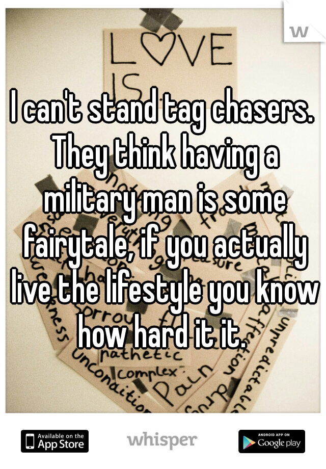 I can't stand tag chasers. They think having a military man is some fairytale, if you actually live the lifestyle you know how hard it it.