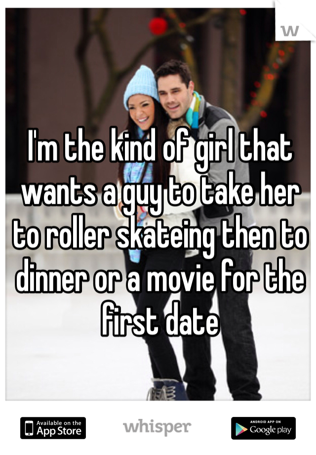 I'm the kind of girl that wants a guy to take her to roller skateing then to dinner or a movie for the first date