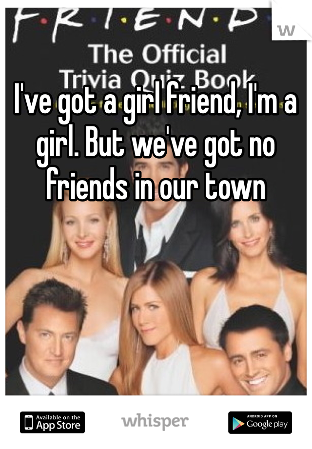 I've got a girl friend, I'm a girl. But we've got no friends in our town