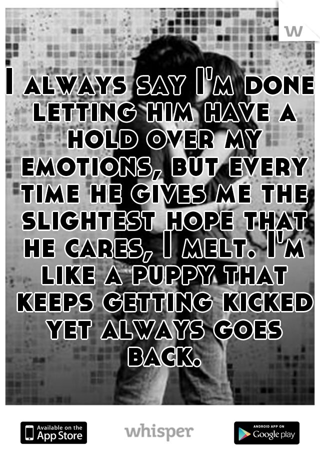 I always say I'm done letting him have a hold over my emotions, but every time he gives me the slightest hope that he cares, I melt. I'm like a puppy that keeps getting kicked yet always goes back.