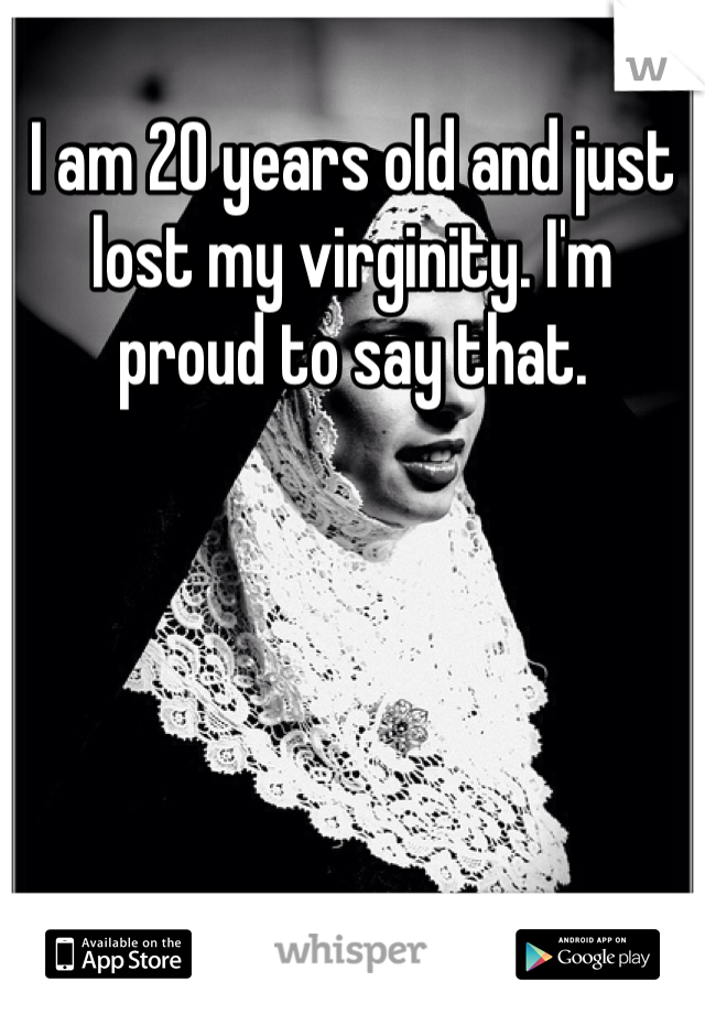 I am 20 years old and just lost my virginity. I'm proud to say that.