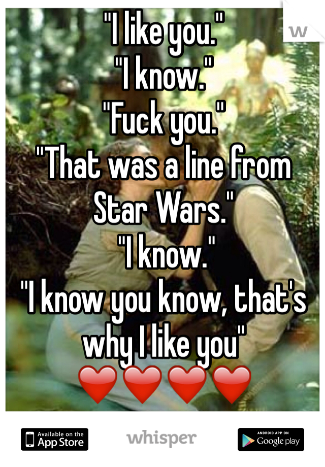 """""""I like you."""" """"I know."""" """"Fuck you.""""  """"That was a line from Star Wars.""""  """"I know."""" """"I know you know, that's why I like you"""" ❤️❤️❤️❤️"""
