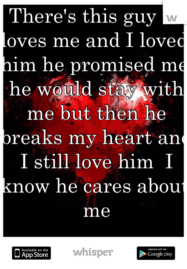 There's this guy he loves me and I loved him he promised me he would stay with me but then he breaks my heart and I still love him  I know he cares about me