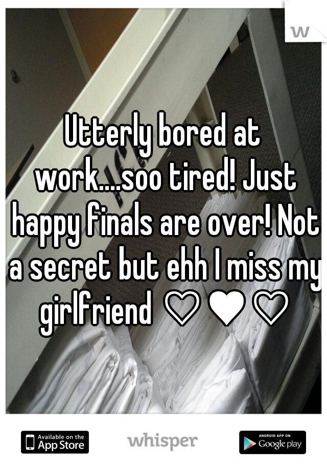 Utterly bored at work....soo tired! Just happy finals are over! Not a secret but ehh I miss my girlfriend ♡♥♡