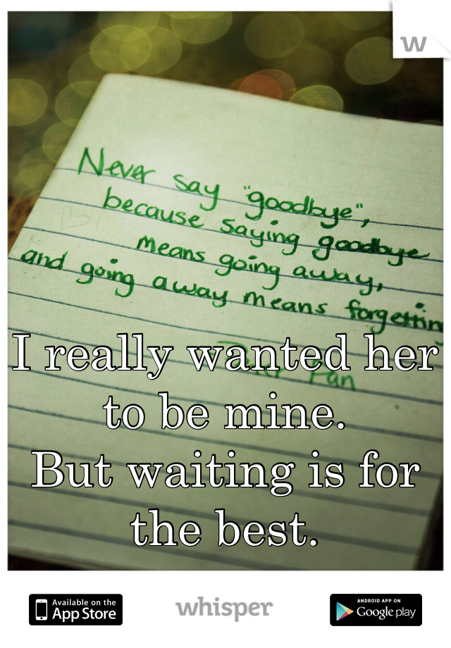 I really wanted her to be mine. But waiting is for the best.