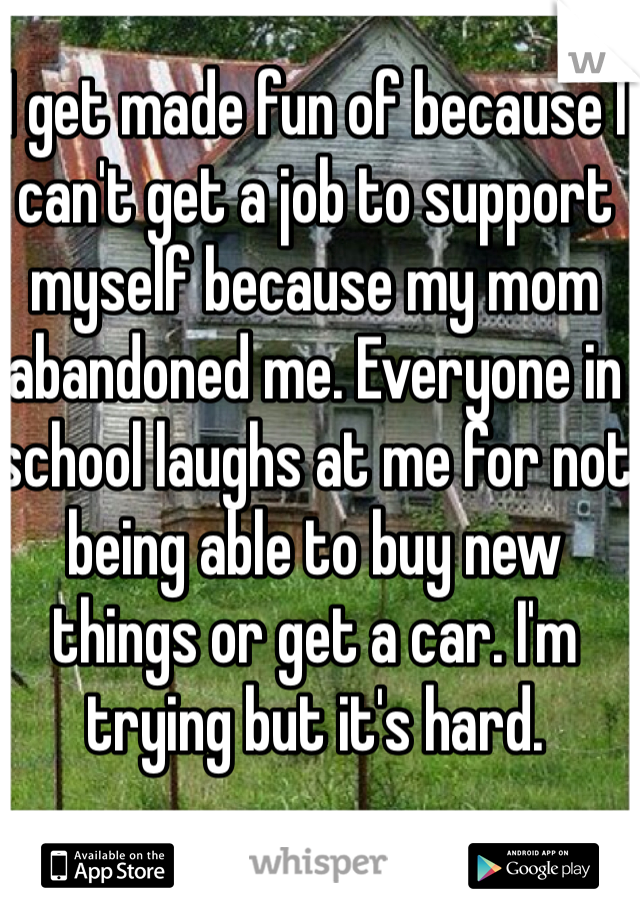 I get made fun of because I can't get a job to support myself because my mom abandoned me. Everyone in school laughs at me for not being able to buy new things or get a car. I'm trying but it's hard.