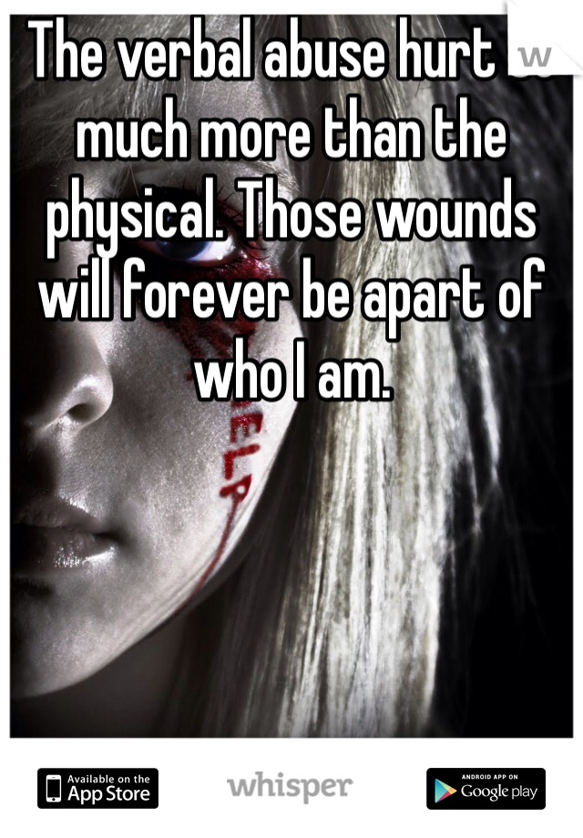 The verbal abuse hurt so much more than the physical. Those wounds will forever be apart of who I am.