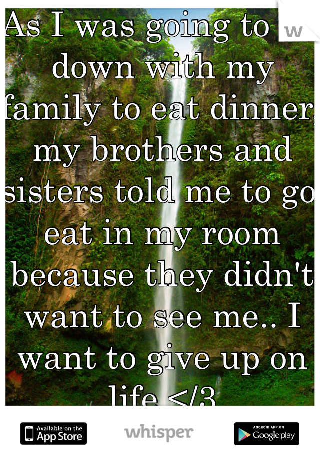 As I was going to sit down with my family to eat dinner, my brothers and sisters told me to go eat in my room because they didn't want to see me.. I want to give up on life </3