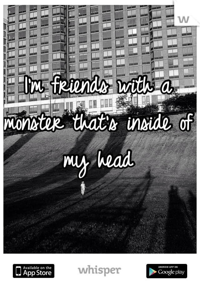 I'm friends with a monster that's inside of my head