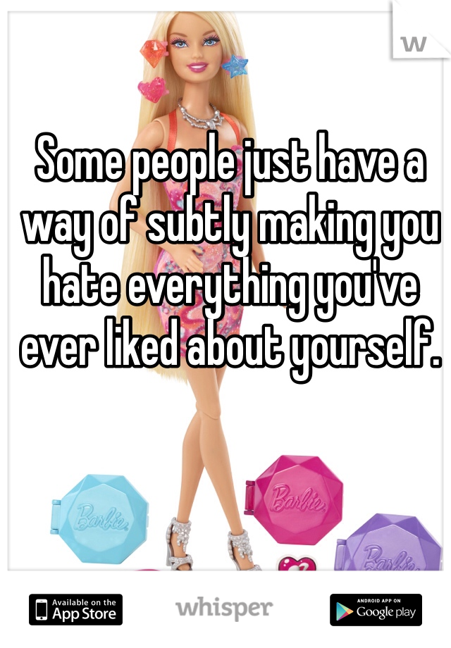 Some people just have a way of subtly making you hate everything you've ever liked about yourself.