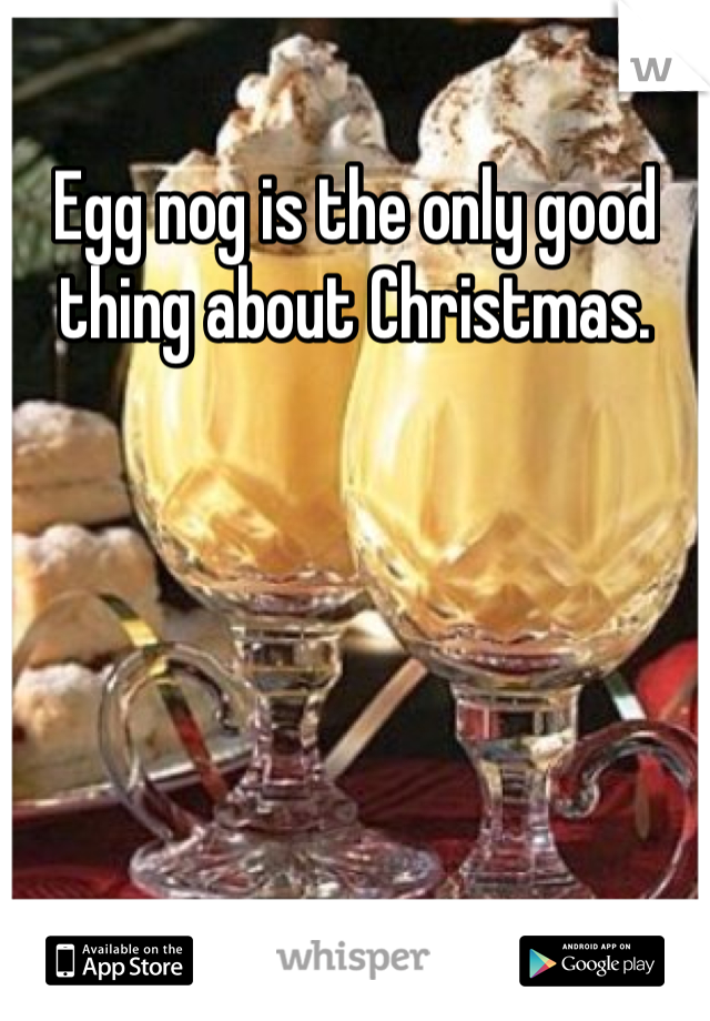 Egg nog is the only good thing about Christmas.