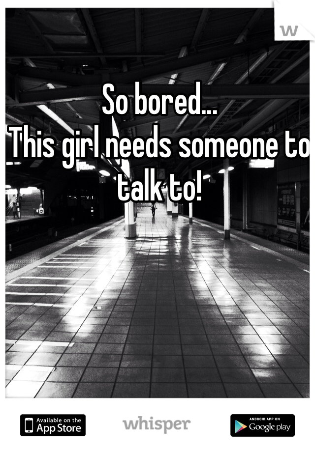 So bored... This girl needs someone to talk to!