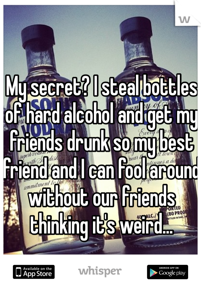 My secret? I steal bottles of hard alcohol and get my friends drunk so my best friend and I can fool around without our friends thinking it's weird...