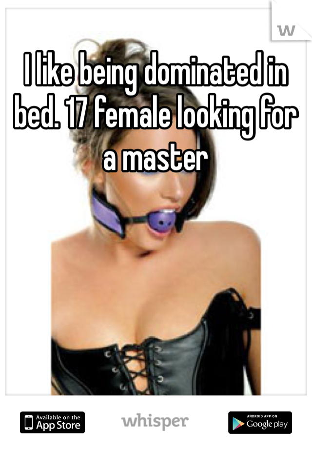I like being dominated in bed. 17 female looking for a master