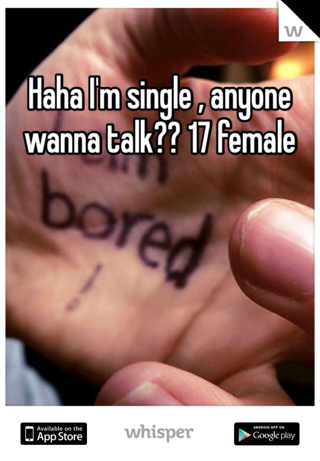 Haha I'm single , anyone wanna talk?? 17 female