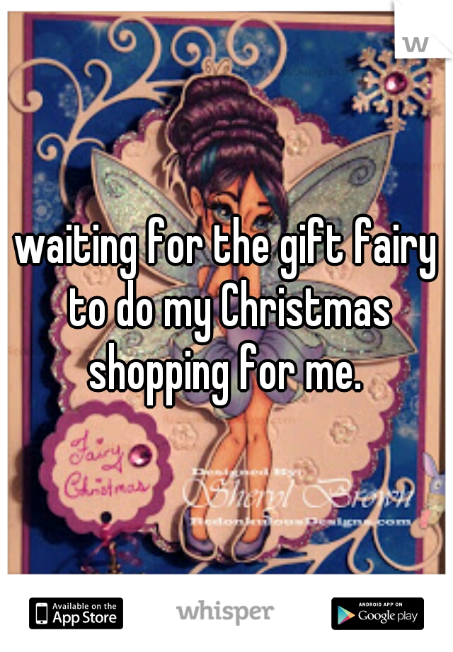 waiting for the gift fairy to do my Christmas shopping for me.
