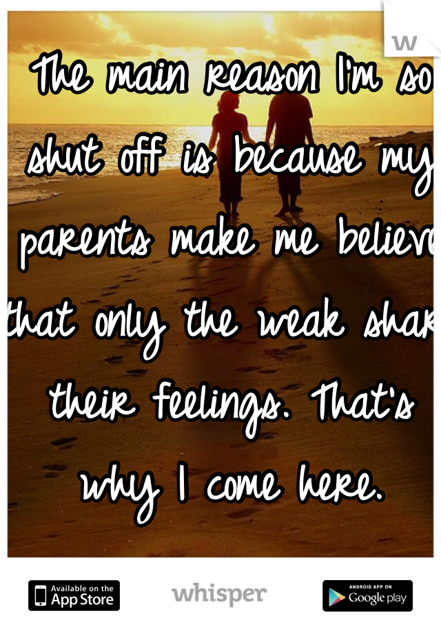 The main reason I'm so shut off is because my parents make me believe that only the weak share their feelings. That's why I come here.