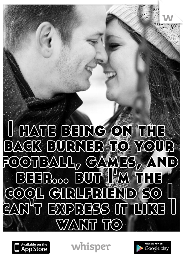 I hate being on the back burner to your football, games, and beer... but I'm the cool girlfriend so I can't express it like I want to