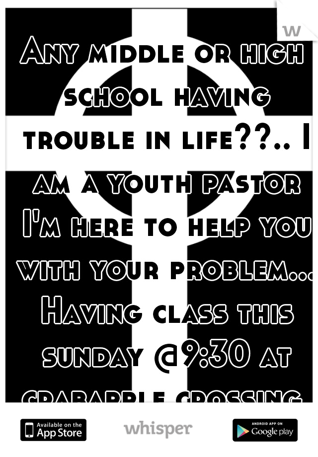 Any middle or high school having trouble in life??.. I am a youth pastor I'm here to help you with your problem... Having class this sunday @9:30 at crabapple crossing