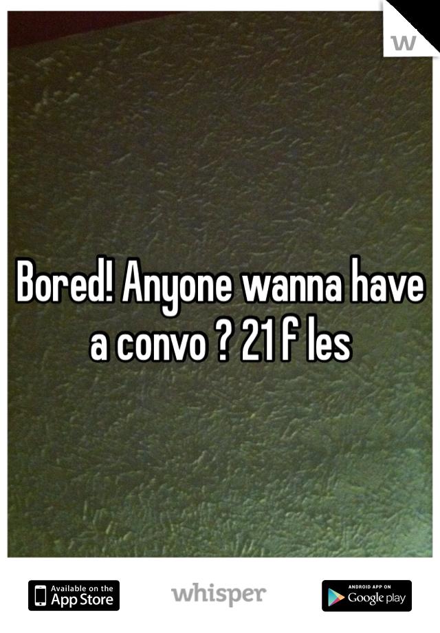 Bored! Anyone wanna have a convo ? 21 f les