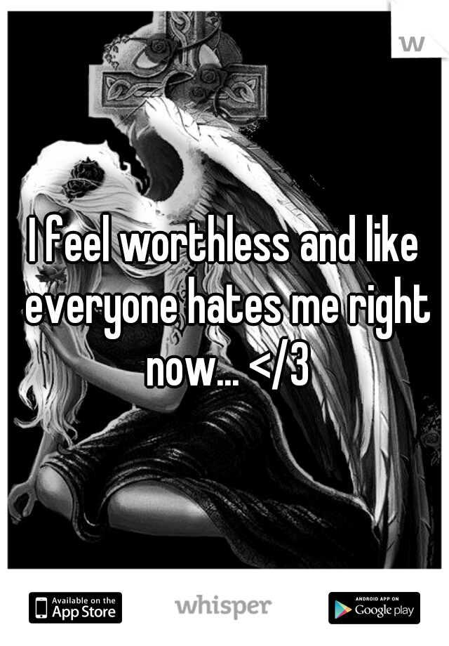 I feel worthless and like everyone hates me right now... </3