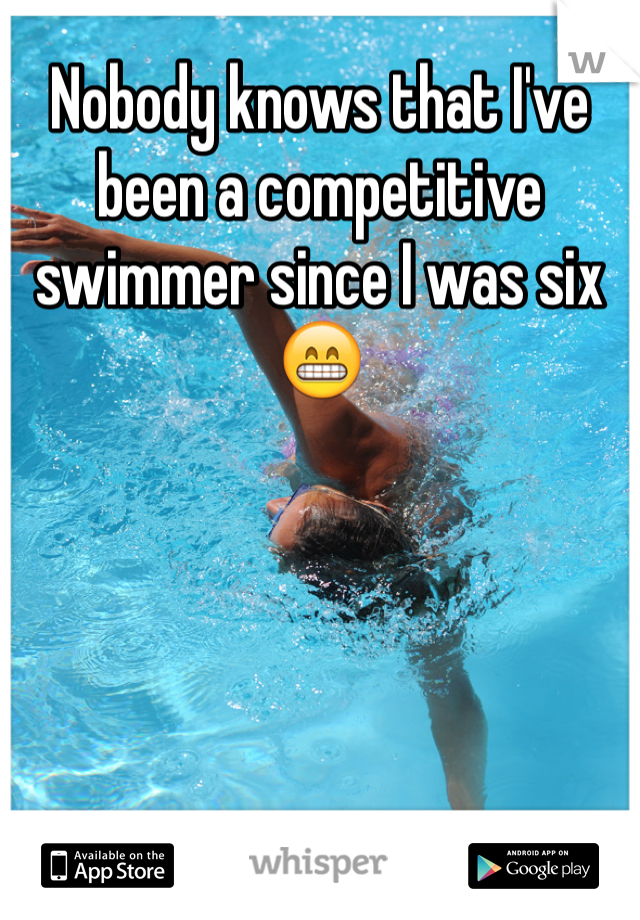 Nobody knows that I've been a competitive swimmer since I was six 😁