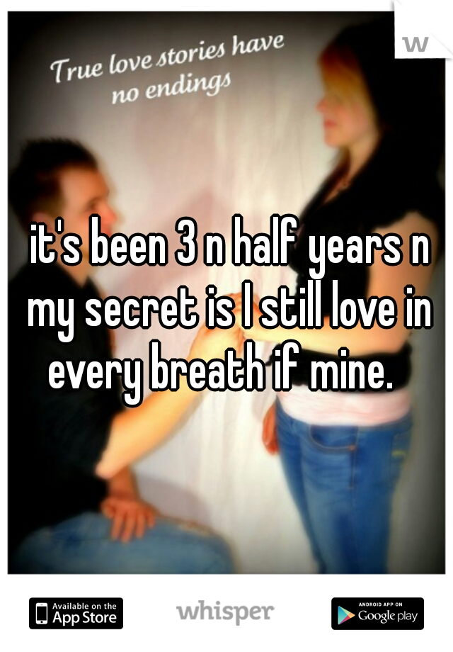 it's been 3 n half years n my secret is I still love in every breath if mine.