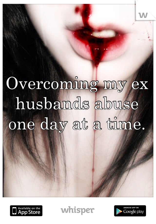 Overcoming my ex husbands abuse one day at a time.