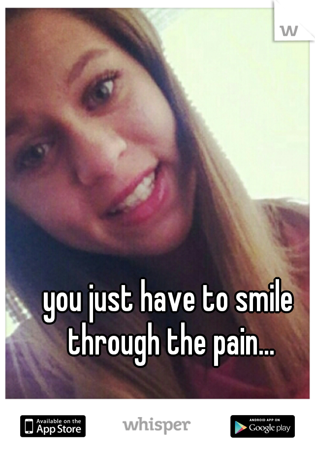 you just have to smile through the pain...