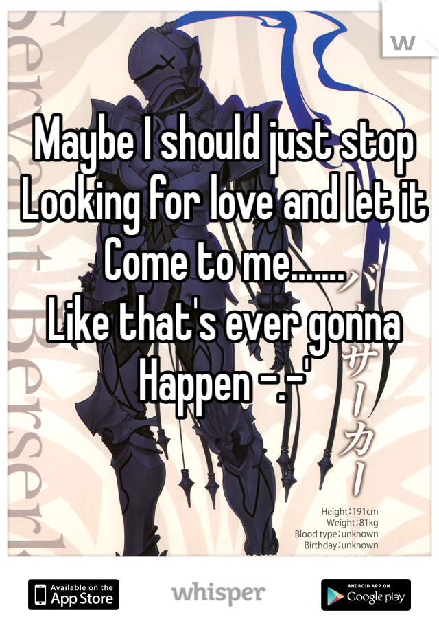 Maybe I should just stop Looking for love and let it Come to me....... Like that's ever gonna Happen -.-'