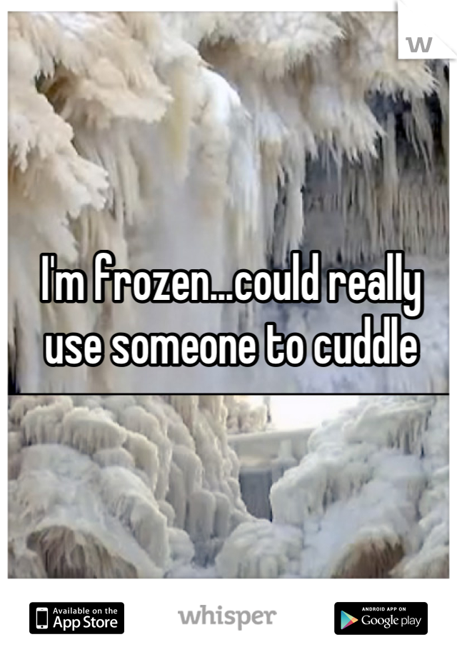 I'm frozen...could really use someone to cuddle
