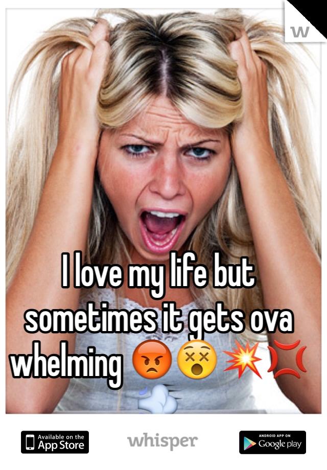 I love my life but sometimes it gets ova whelming 😡😵💥💢💨