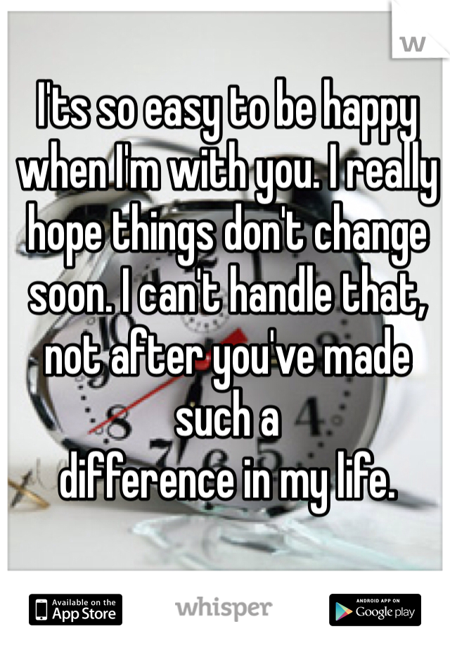 I'ts so easy to be happy when I'm with you. I really hope things don't change soon. I can't handle that, not after you've made such a  difference in my life.