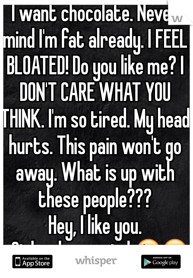 I want chocolate. Never mind I'm fat already. I FEEL BLOATED! Do you like me? I DON'T CARE WHAT YOU THINK. I'm so tired. My head hurts. This pain won't go away. What is up with these people???  Hey, I like you.  -Girl on her period 😘😒