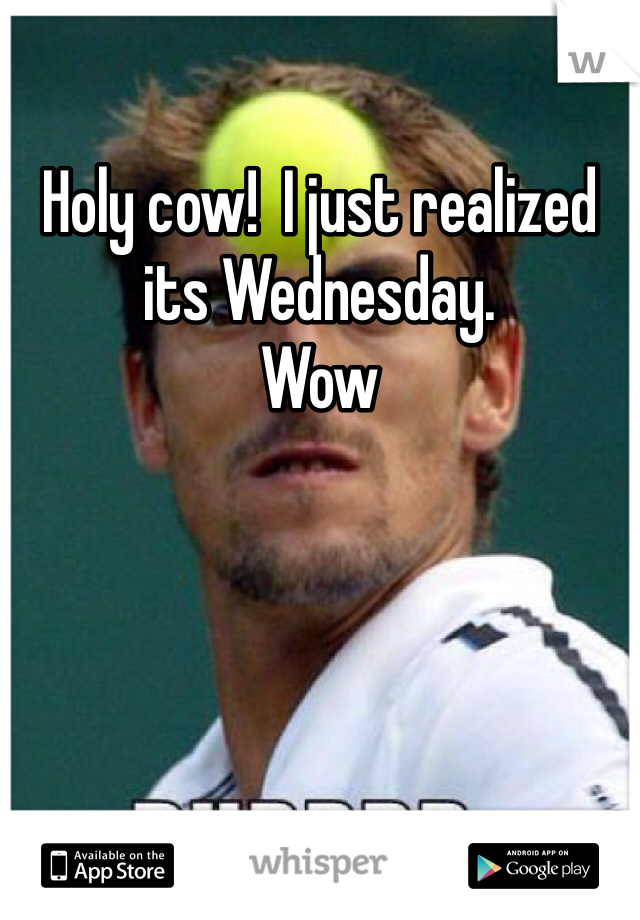 Holy cow!  I just realized its Wednesday.  Wow