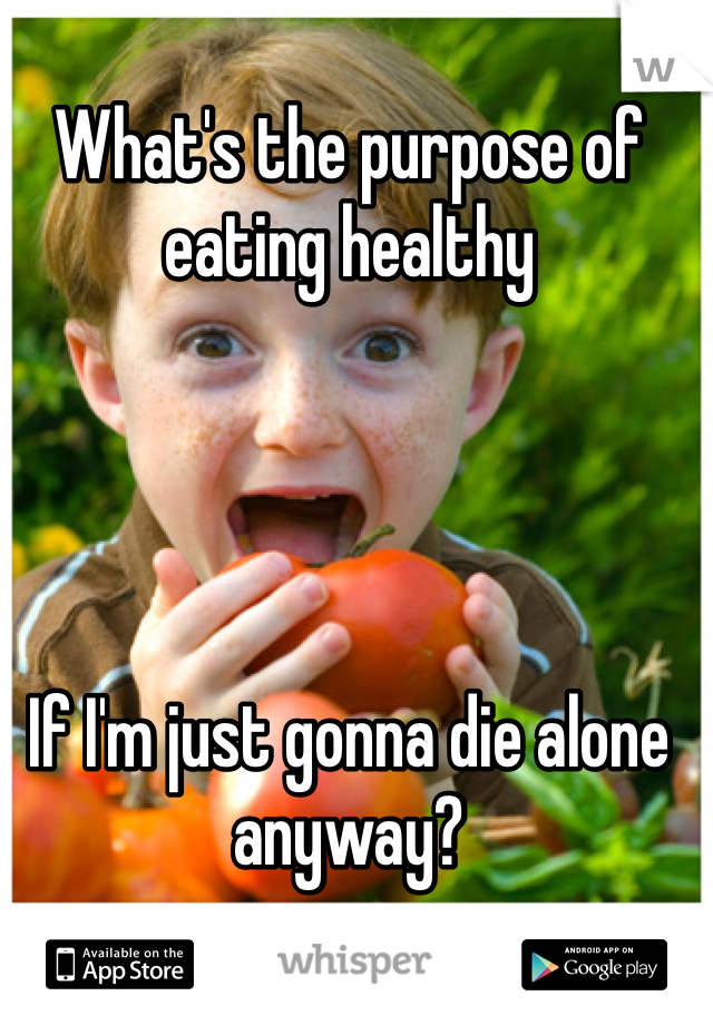 What's the purpose of eating healthy      If I'm just gonna die alone anyway?